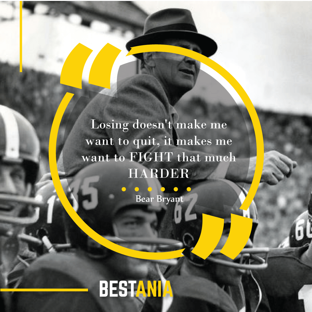 """Losing doesn't make me want to quit, it makes me want to FIGHT that much HARDER""--Bear Bryant, University of Alabama"