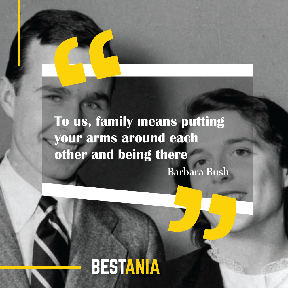 """To us, family means putting your arms around each other and being there."" Barbara Bush"