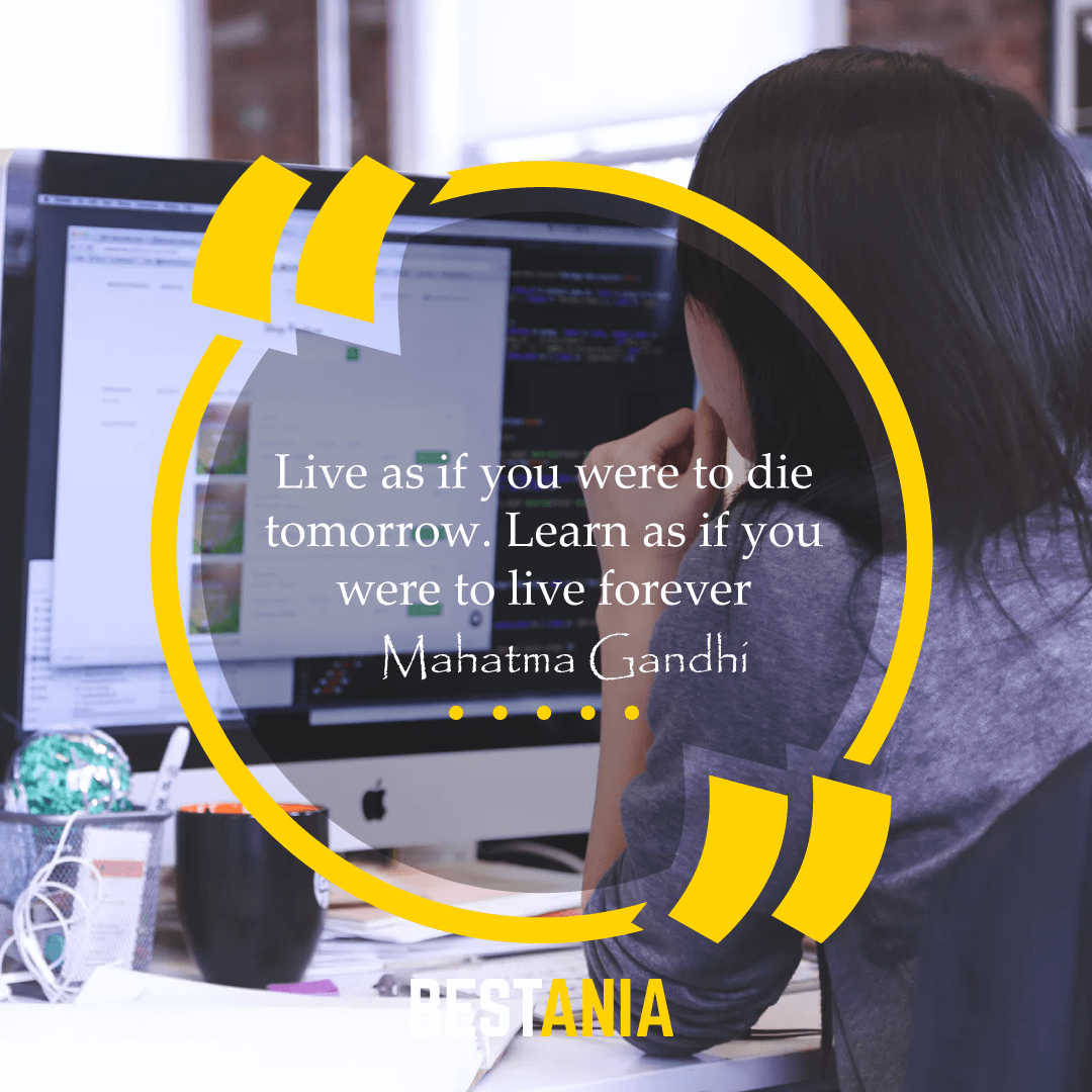 """Live as if you were to die tomorrow. Learn as if you were to live forever."" – Mahatma Gandhi"