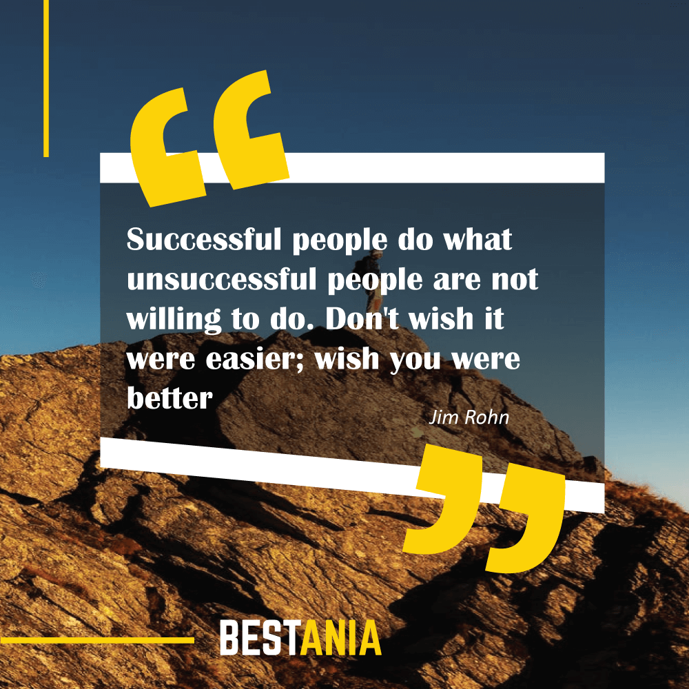 """Successful people do what unsuccessful people are not willing to do. Don't wish it were easier; wish you were better."" Jim Rohn"