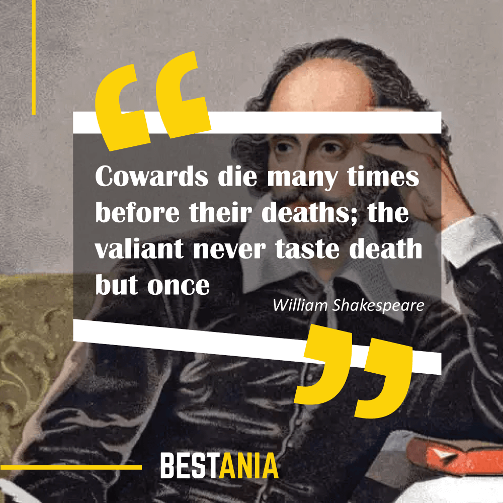 """""""Cowards die many times before their deaths; the valiant never taste death but once."""" – William Shakespeare (""""Julius Caesar"""")"""