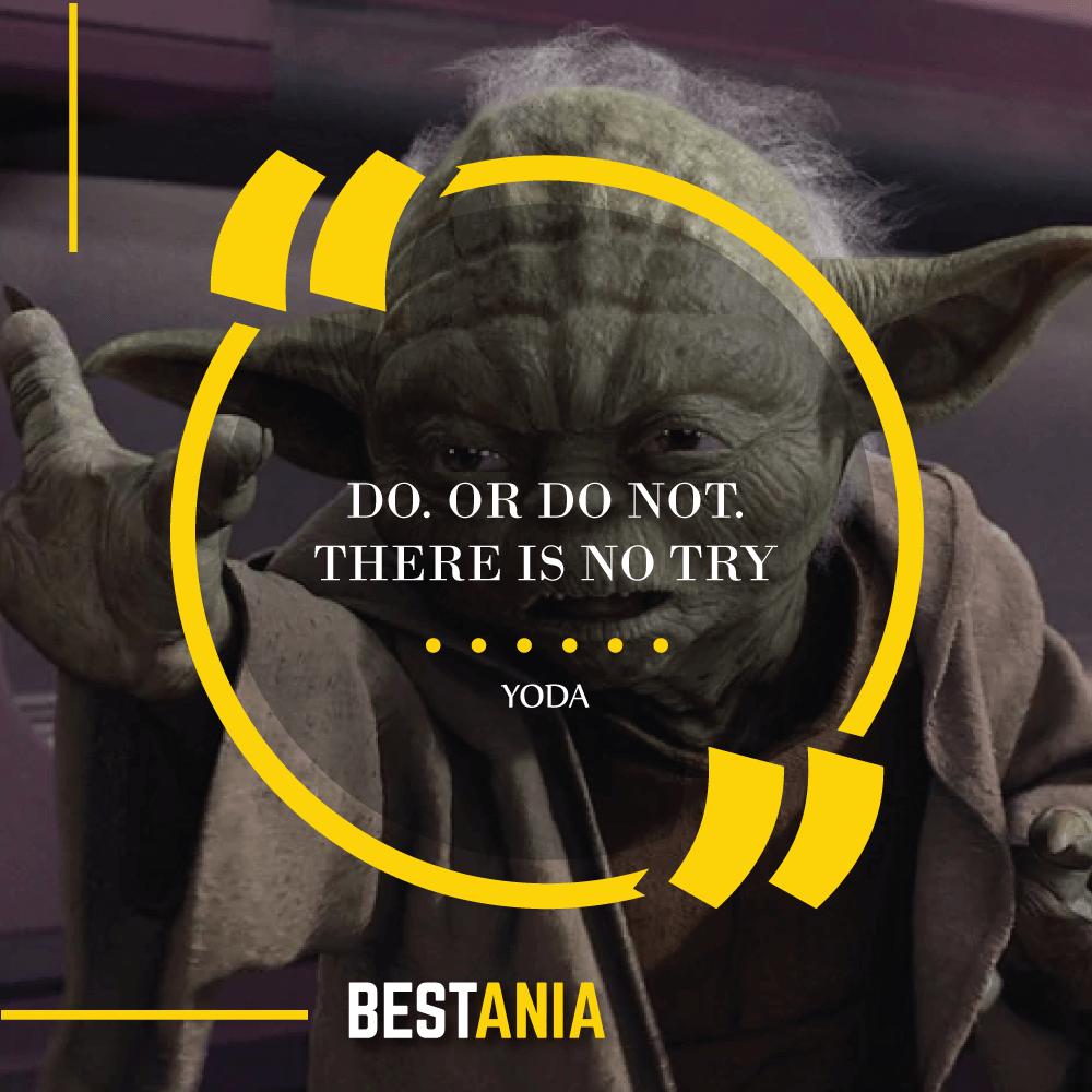 """""""DO. OR DO NOT. THERE IS NO TRY.""""- YODA (The Empire Strikes Back)"""