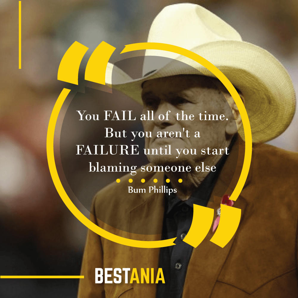 """You FAIL all of the time. But you aren't a FAILURE until you start blaming someone else""--Bum Phillips, Houston Texans"