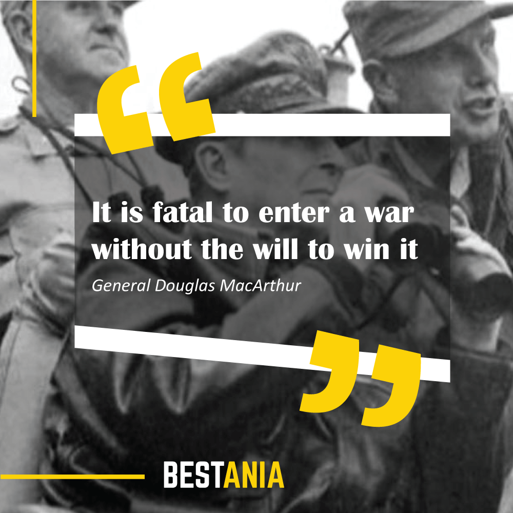 """""""It is fatal to enter a war without the will to win it."""" – General Douglas MacArthur"""