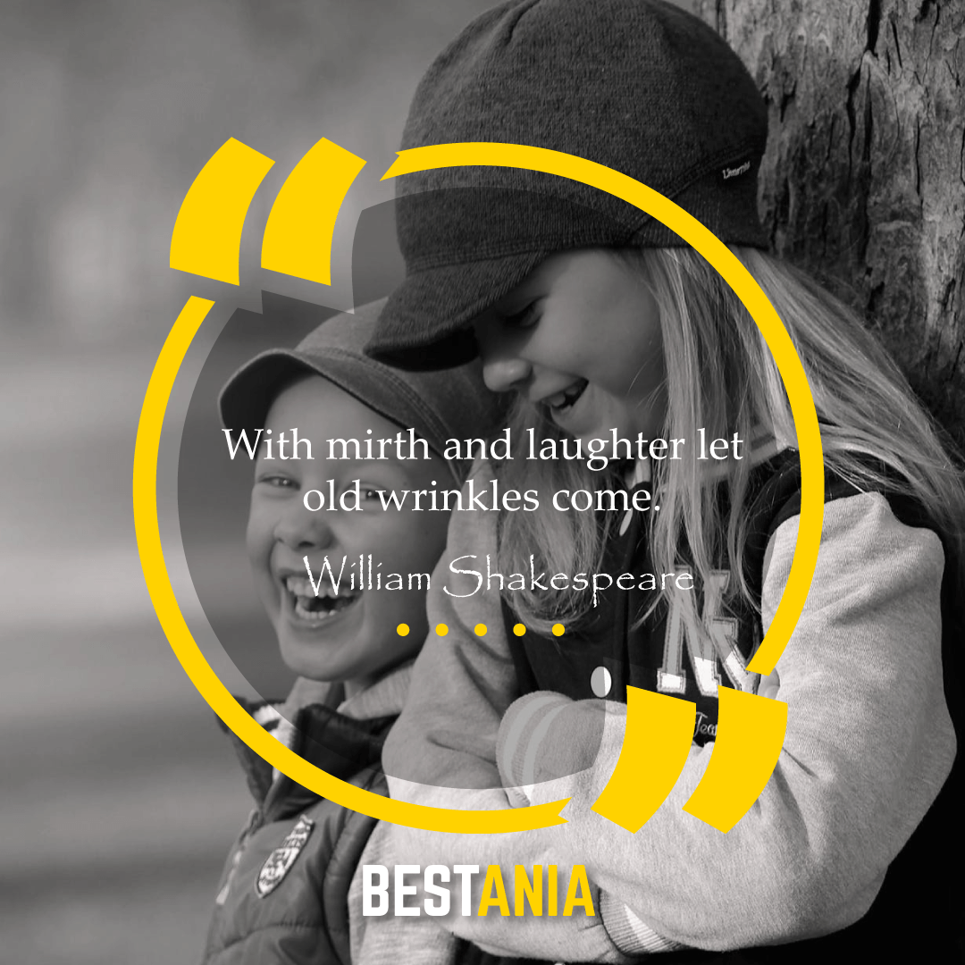 """With mirth and laughter let old wrinkles come."" – William Shakespeare"