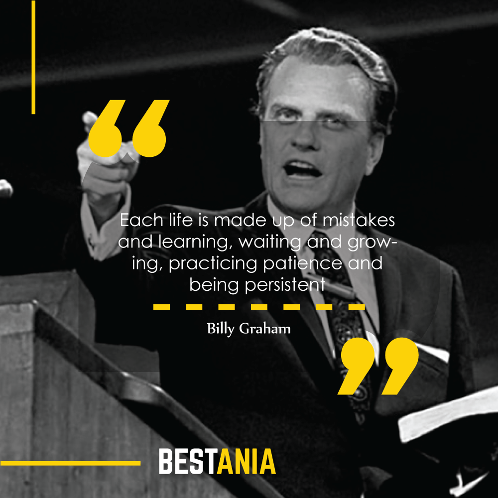 Each life is made up of mistakes and learning, waiting and growing, practicing patience and being persistent. Billy Graham