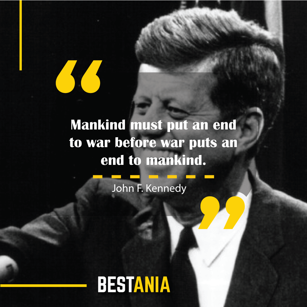 """Mankind must put an end to war before war puts an end to mankind."" – John F. Kennedy"