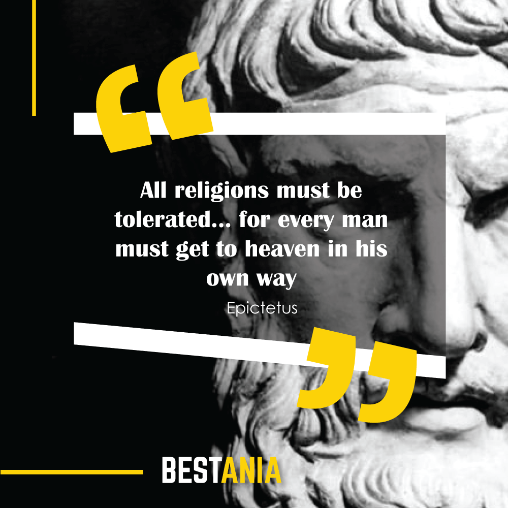 All religions must be tolerated… for every man must get to heaven in his own way. – Epictetus