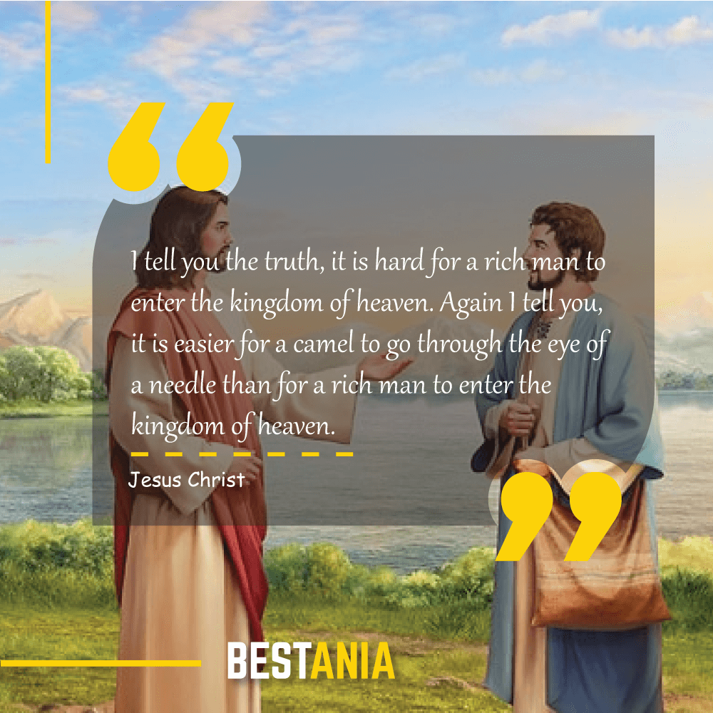 I tell you the truth, it is hard for a rich man to enter the kingdom of heaven. Again I tell you, it is easier for a camel to go through the eye of a needle than for a rich man to enter the kingdom of heaven. Jesus Christ