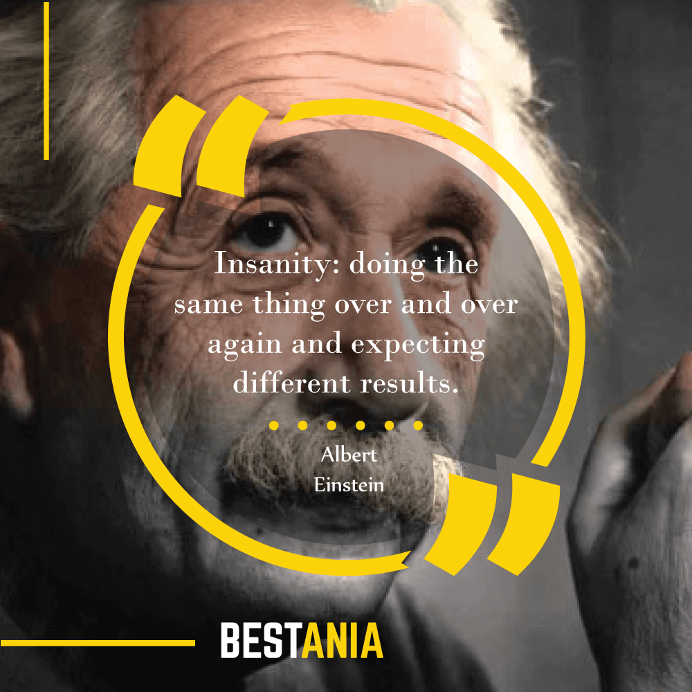"""""""Insanity: doing the same thing over and over again and expecting different results."""" –Albert Einstein"""