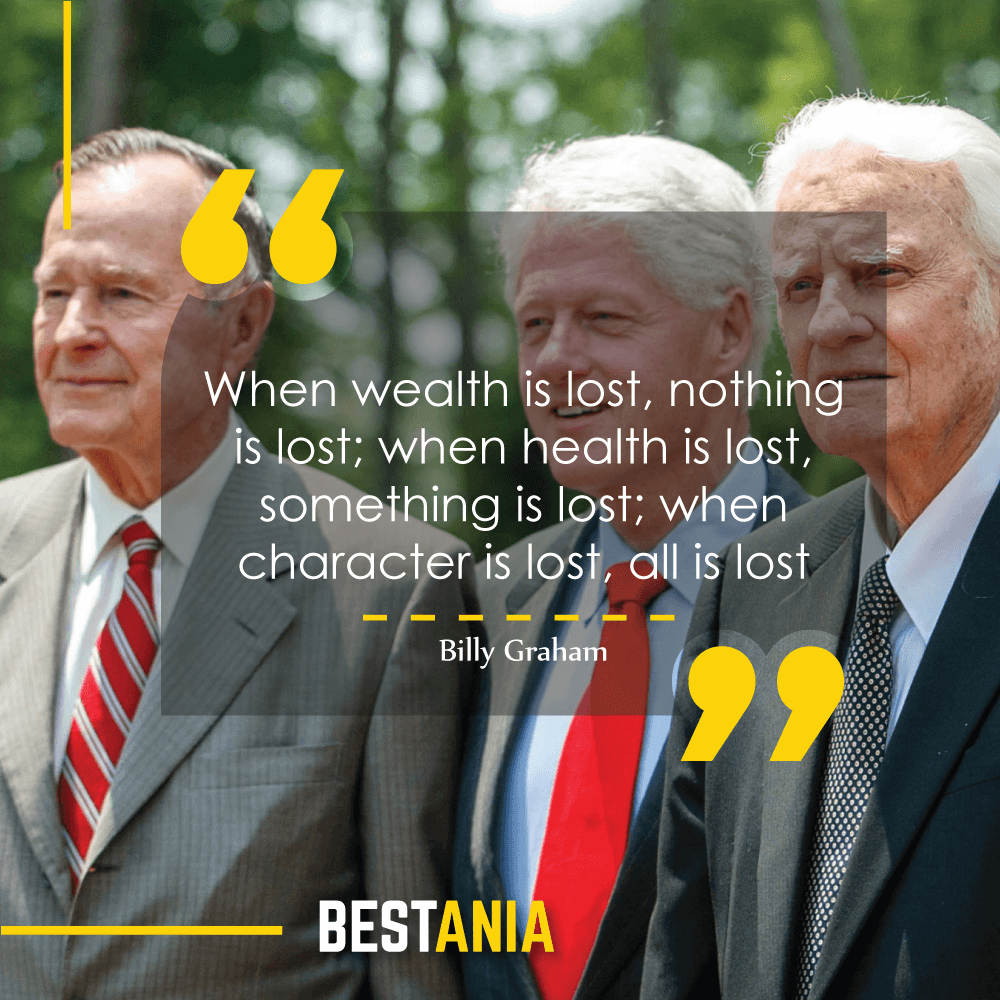 When wealth is lost, nothing is lost; when health is lost, something is lost; when character is lost, all is lost. Billy Graham