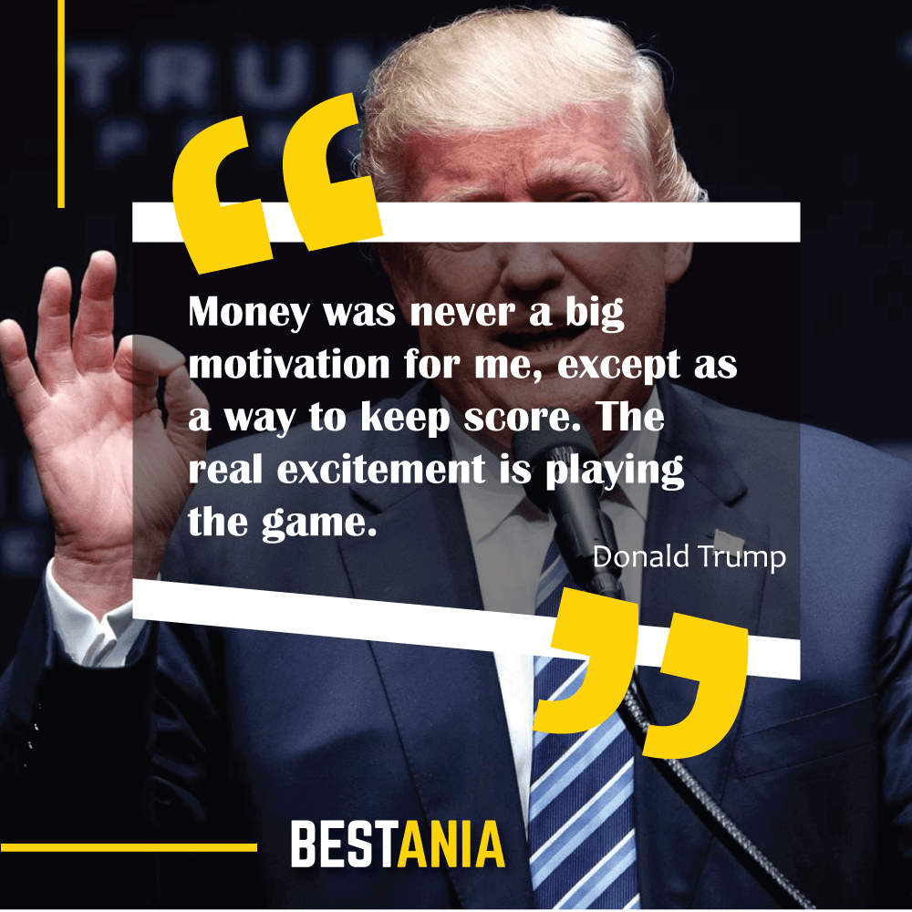 Money was never a big motivation for me, except as a way to keep score. The real excitement is playing the game. Donald Trump