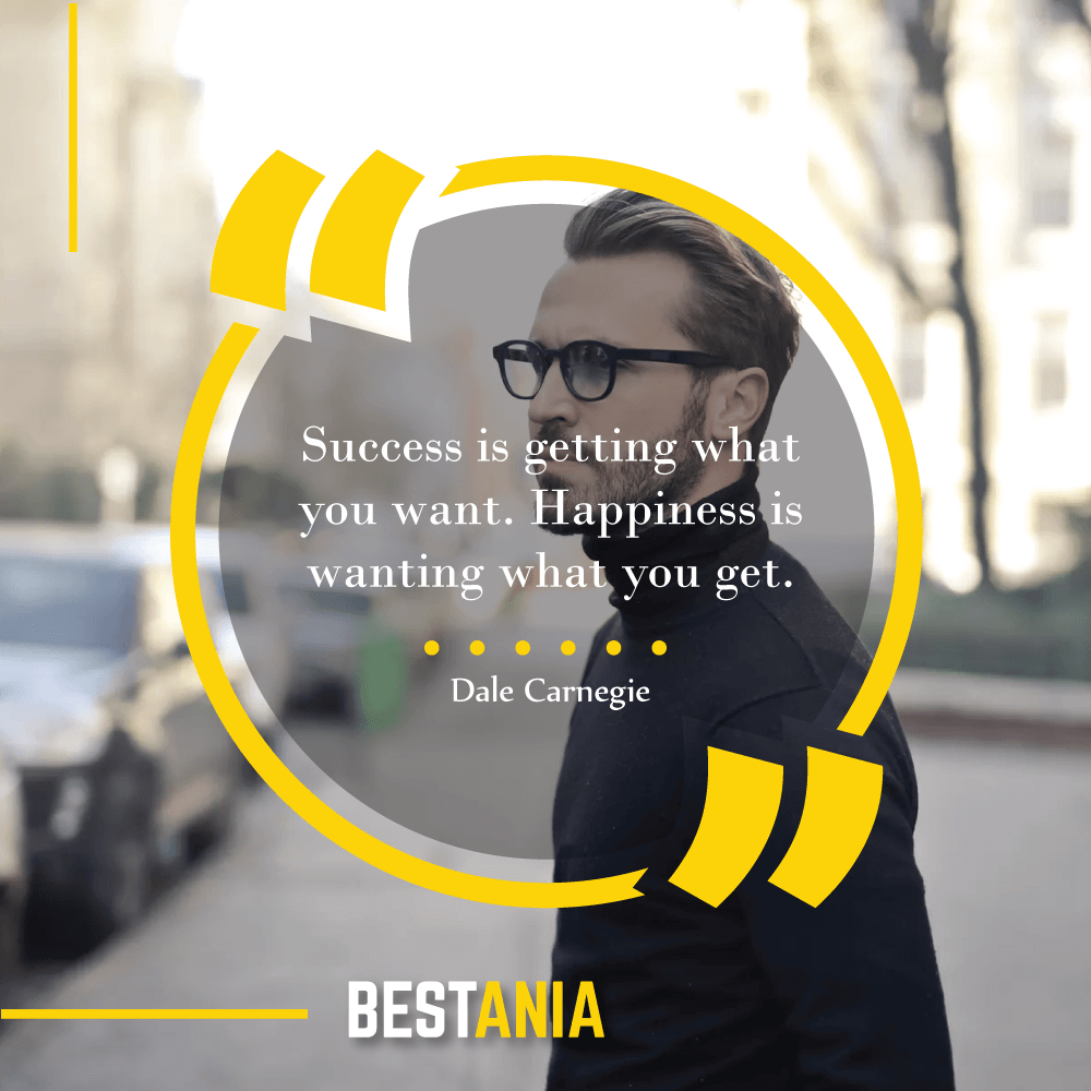 """""""Success is getting what you want. Happiness is wanting what you get."""" –Dale Carnegie"""