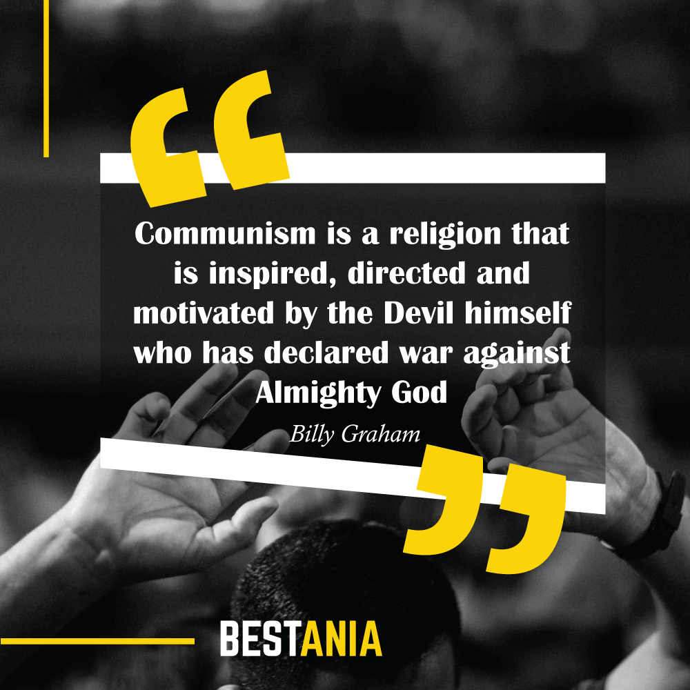 Communism is a religion that is inspired, directed and motivated by the Devil himself who has declared war against Almighty God. Billy Graham