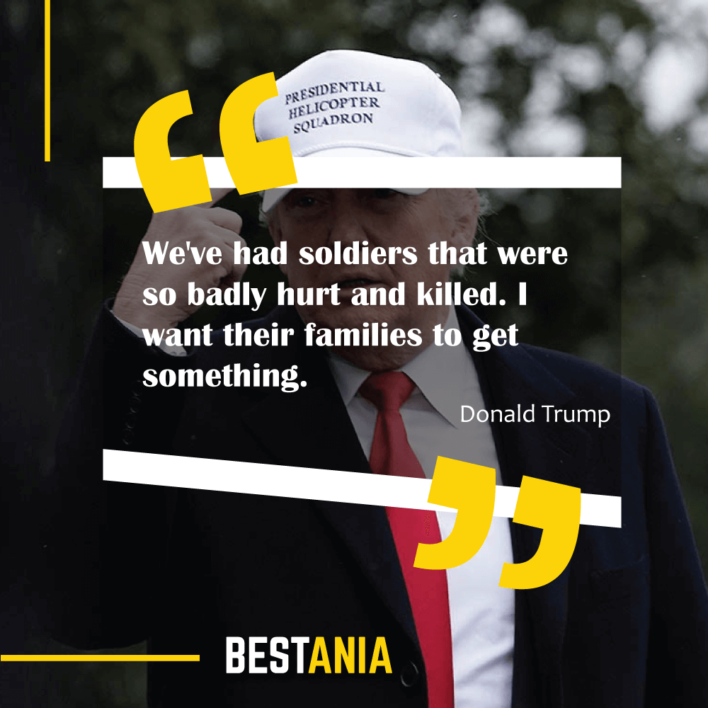 We've had soldiers that were so badly hurt and killed. I want their families to get something. Donald Trump