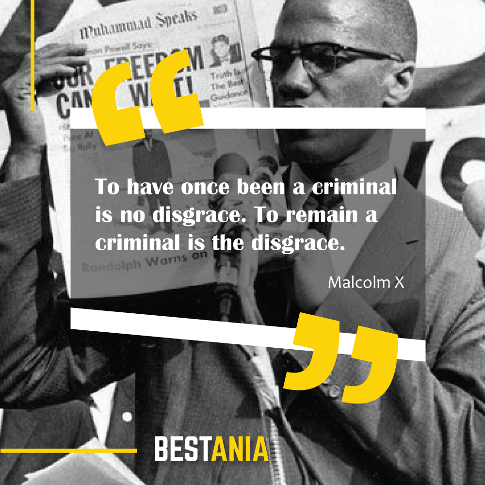 To have once been a criminal is no disgrace. To remain a criminal is the disgrace. Malcolm X