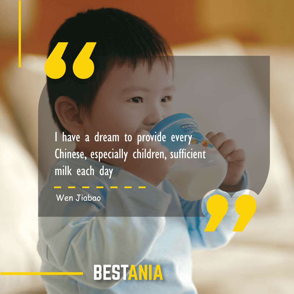 I have a dream to provide every Chinese, especially children, sufficient milk each day. Wen Jiabao