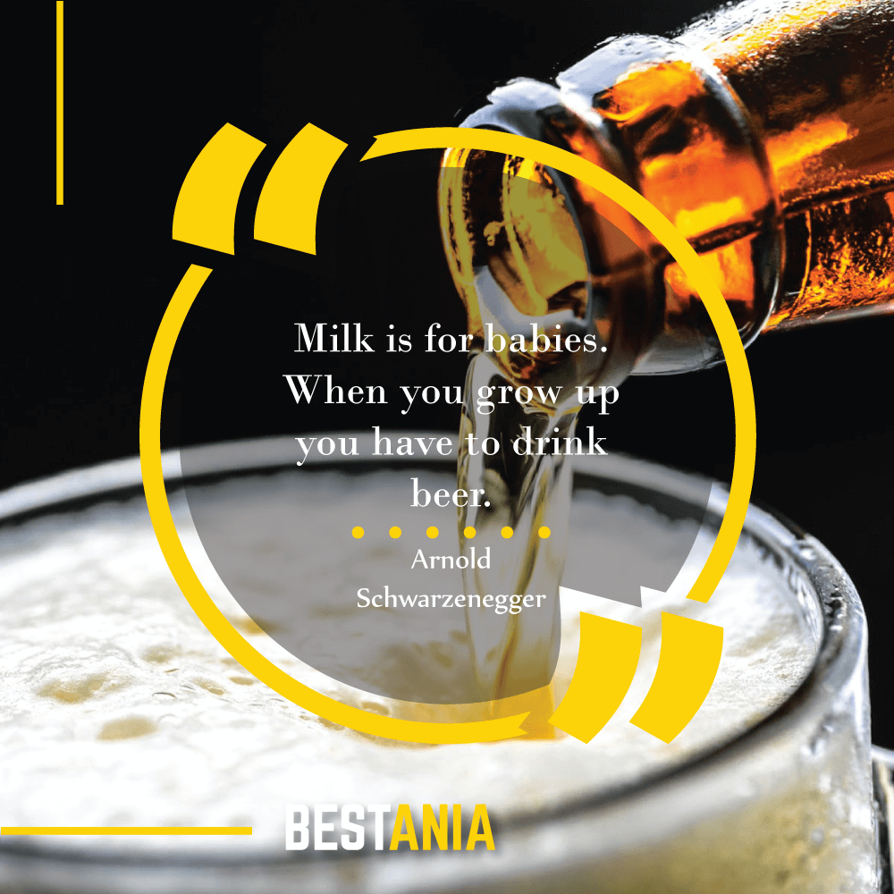 Milk is for babies. When you grow up you have to drink beer. Arnold Schwarzenegger
