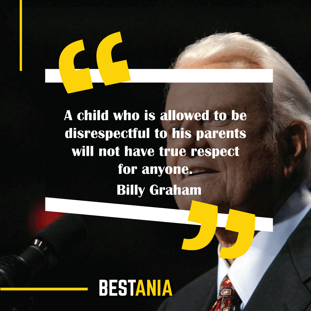 A child who is allowed to be disrespectful to his parents will not have true respect for anyone. Billy Graham