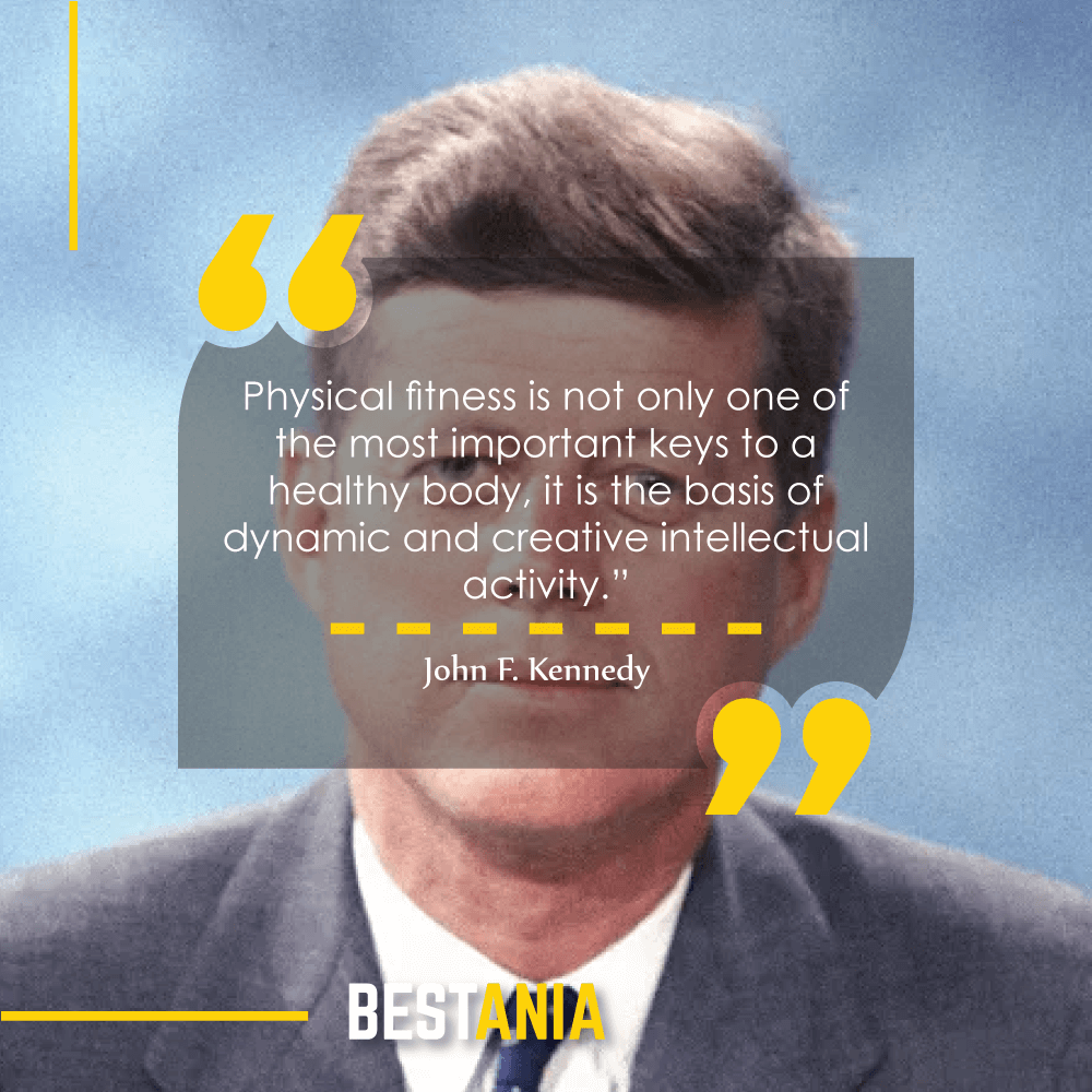 """Physical fitness is not only one of the most important keys to a healthy body, it is the basis of dynamic and creative intellectual activity."" – John F. Kennedy"