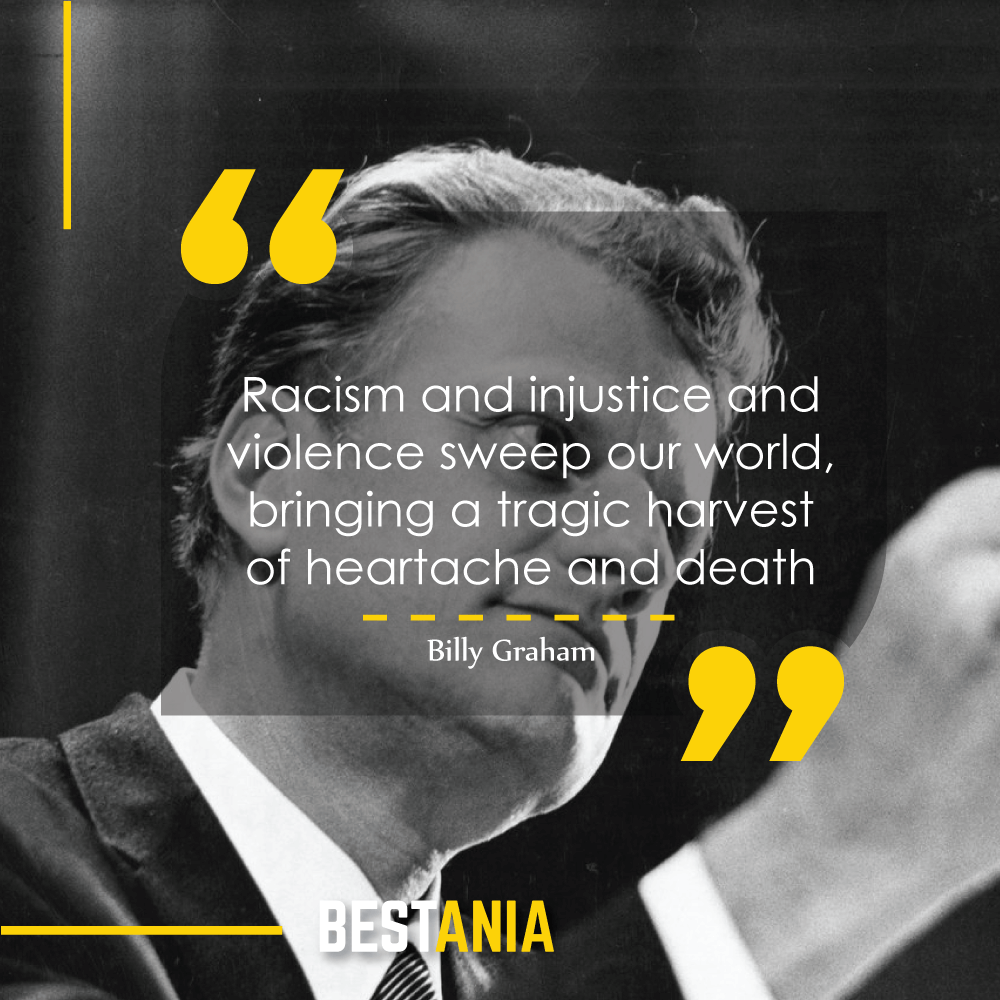 Racism and injustice and violence sweep our world, bringing a tragic harvest of heartache and death. Billy Graham