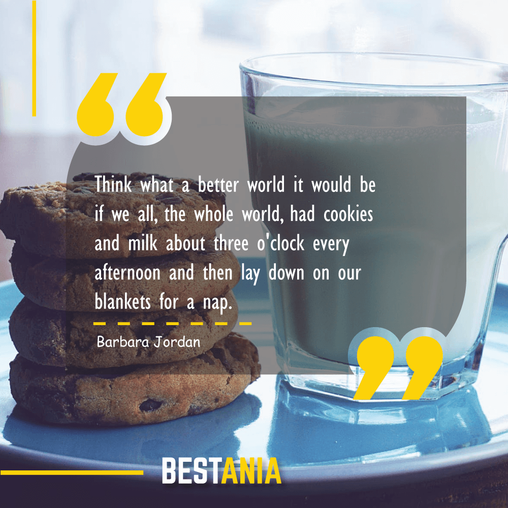 Think what a better world it would be if we all, the whole world, had cookies and milk about three o'clock every afternoon and then lay down on our blankets for a nap. Barbara Jordan