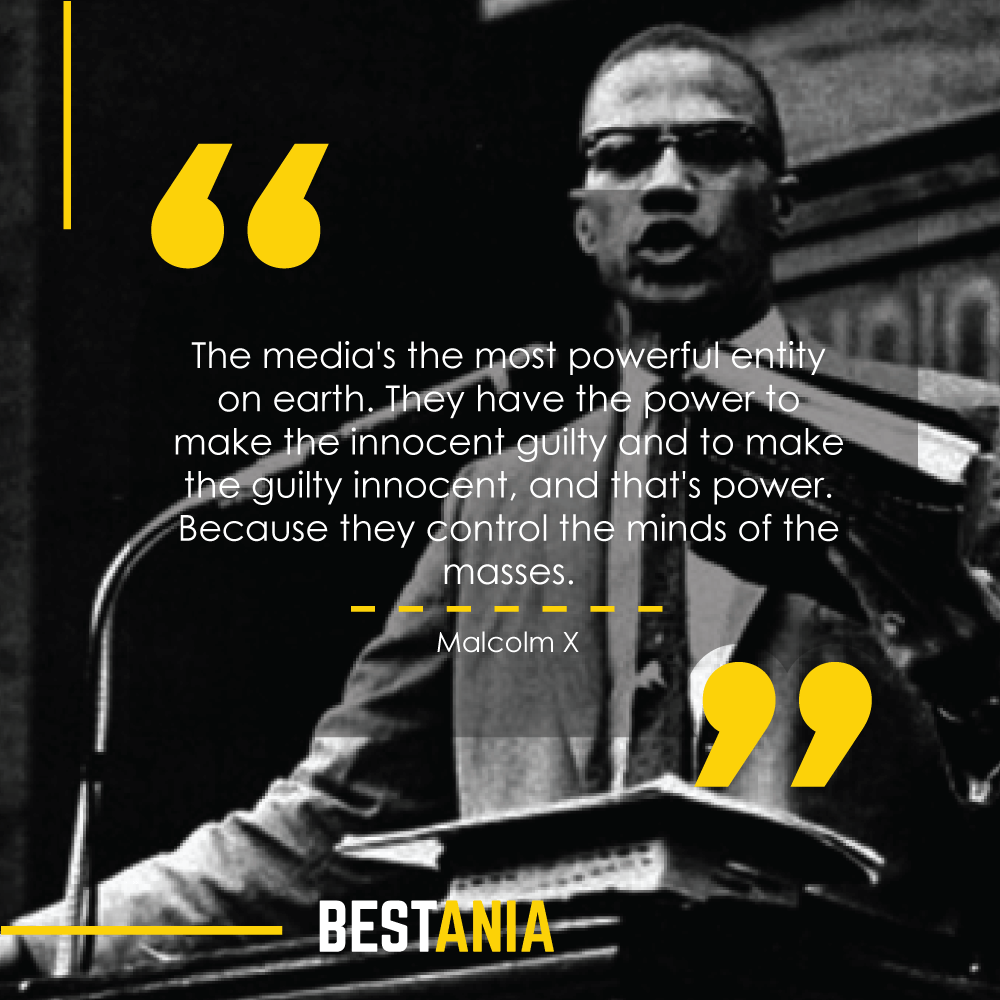 The media's the most powerful entity on earth. They have the power to make the innocent guilty and to make the guilty innocent, and that's power. Because they control the minds of the masses. Malcolm X