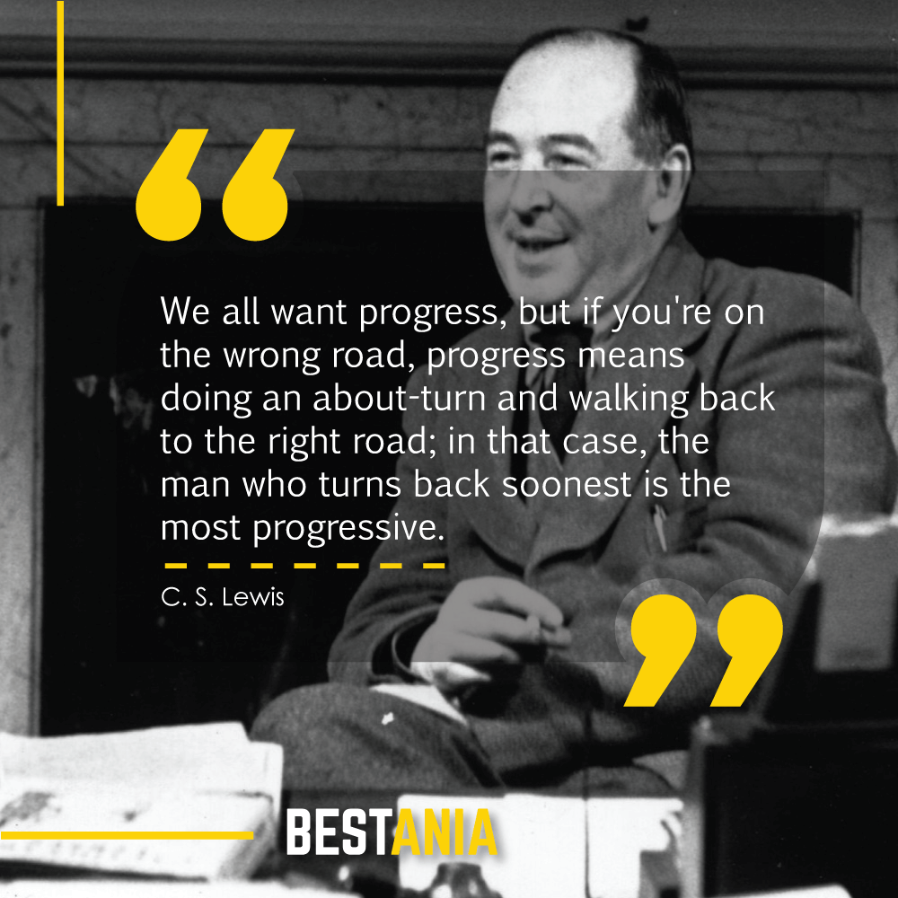 We all want progress, but if you're on the wrong road, progress means doing an about-turn and walking back to the right road; in that case, the man who turns back soonest is the most progressive. C. S. Lewis