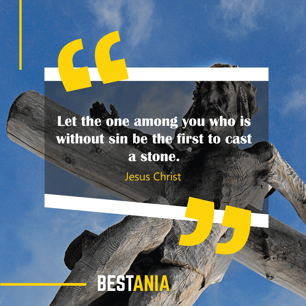 Let the one among you who is without sin be the first to cast a stone. Jesus Christ