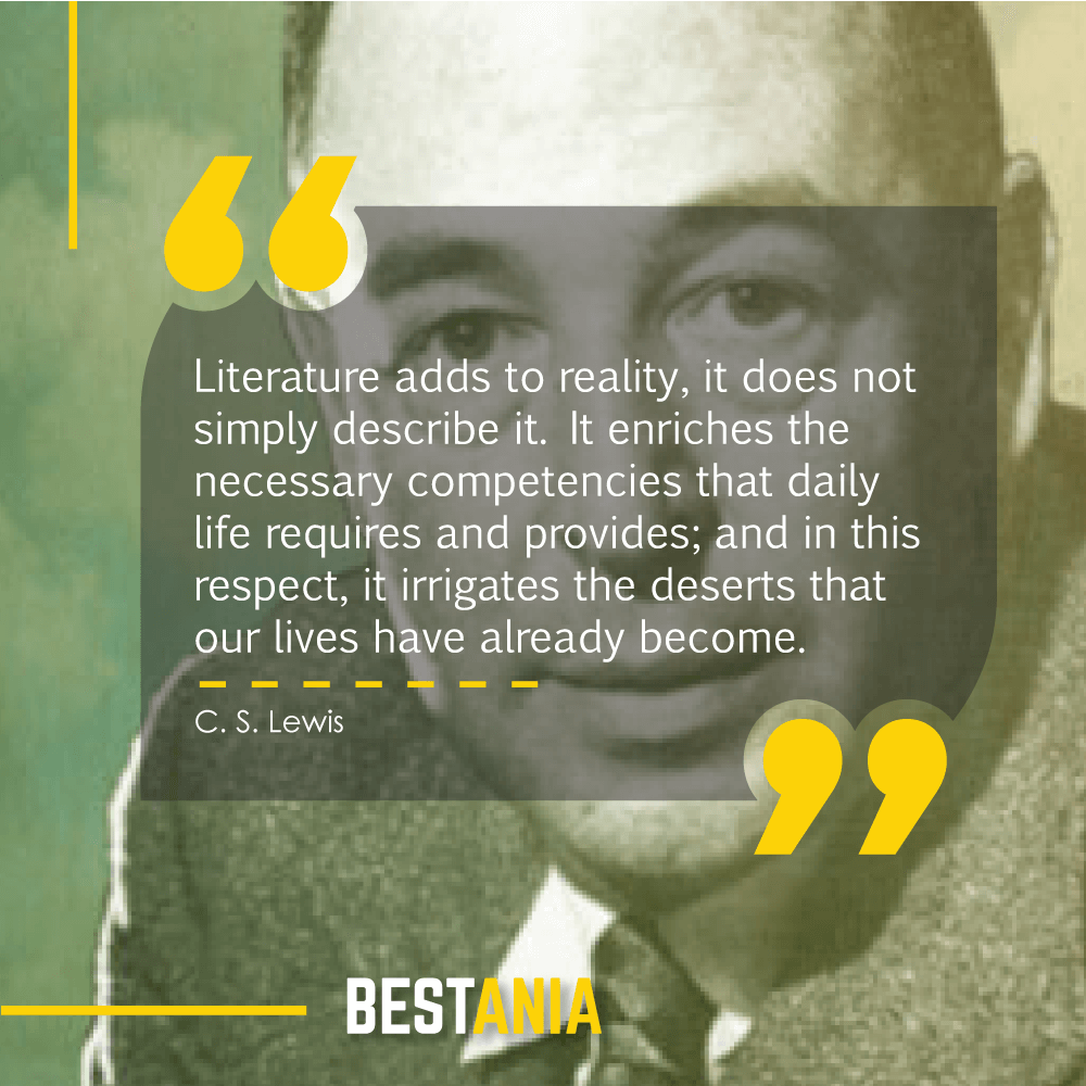 Literature adds to reality, it does not simply describe it. It enriches the necessary competencies that daily life requires and provides; and in this respect, it irrigates the deserts that our lives have already become. C. S. Lewis