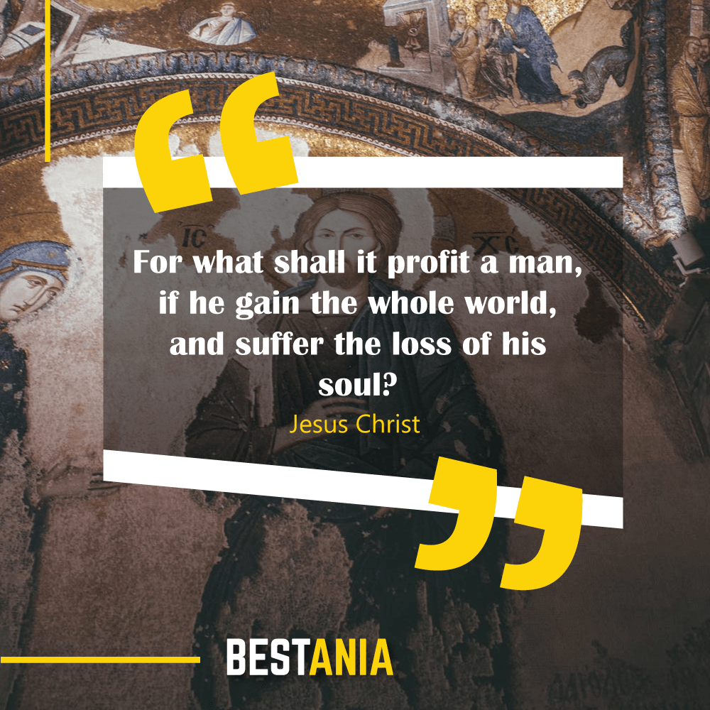 For what shall it profit a man, if he gain the whole world, and suffer the loss of his soul? Jesus Christ