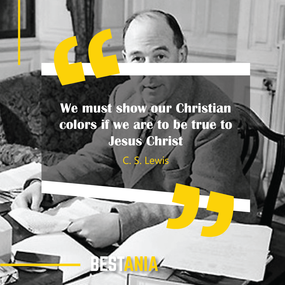 We must show our Christian colors if we are to be true to Jesus Christ. C. S. Lewis