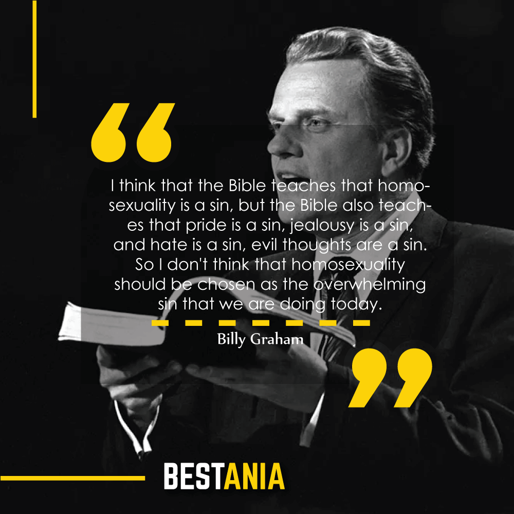 I think that the Bible teaches that homosexuality is a sin, but the Bible also teaches that pride is a sin, jealousy is a sin, and hate is a sin, evil thoughts are a sin. So I don't think that homosexuality should be chosen as the overwhelming sin that we are doing today. Billy Graham