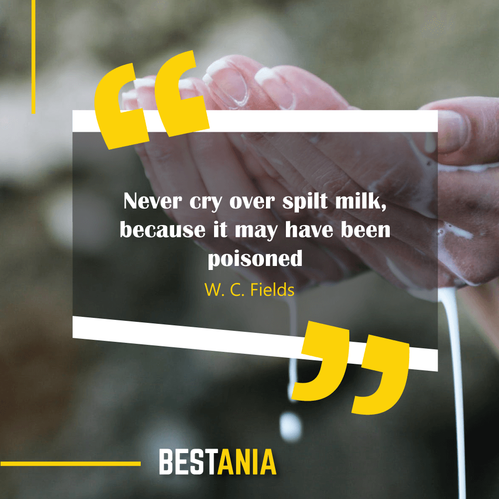 Never cry over spilt milk, because it may have been poisoned. W. C. Fields