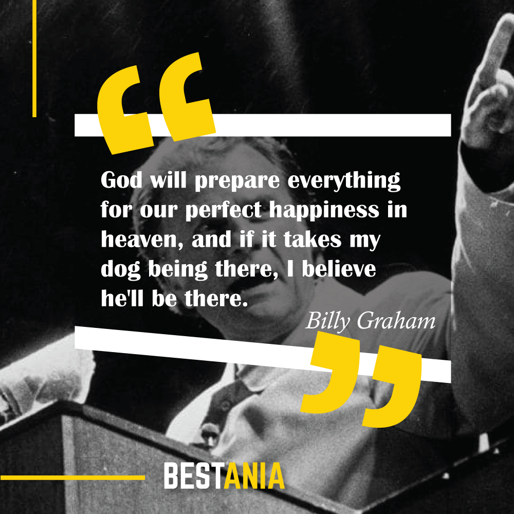 God will prepare everything for our perfect happiness in heaven, and if it takes my dog being there, I believe he'll be there. Billy Graham