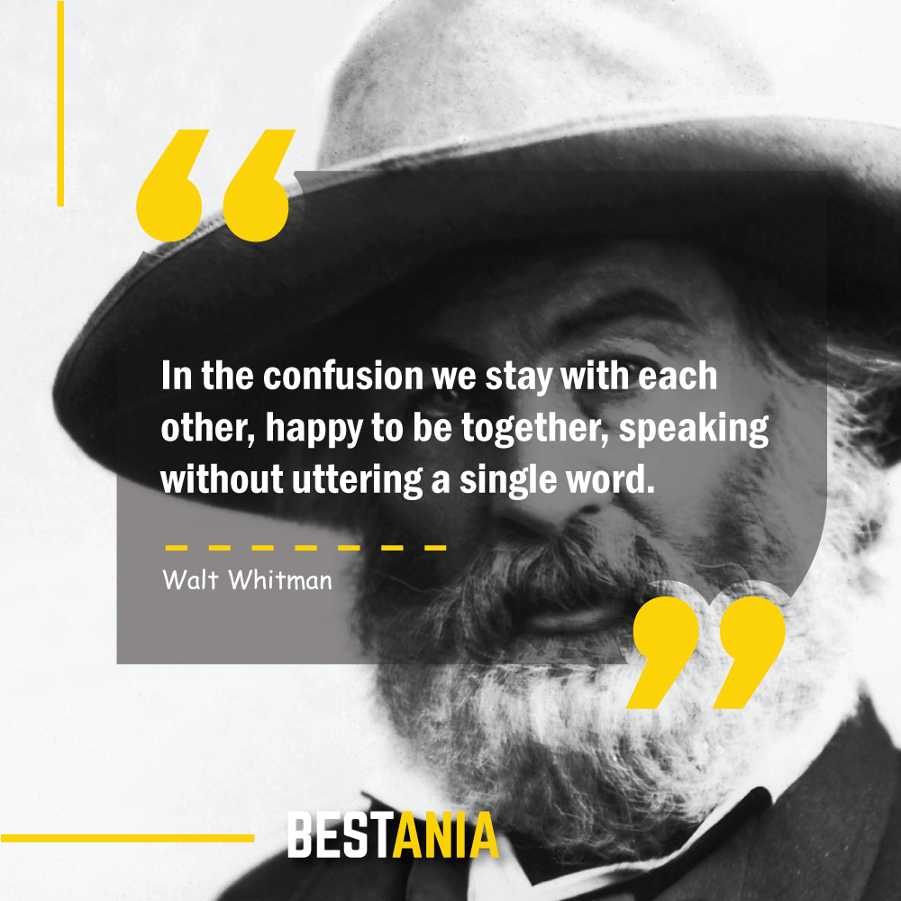 In the confusion we stay with each other, happy to be together, speaking without uttering a single word. Walt Whitman