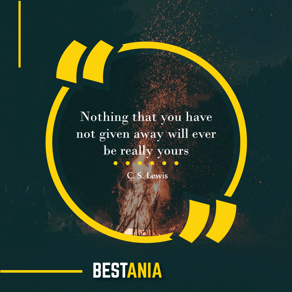 """Nothing that you have not given away will ever be really yours."" —C. S. Lewis"