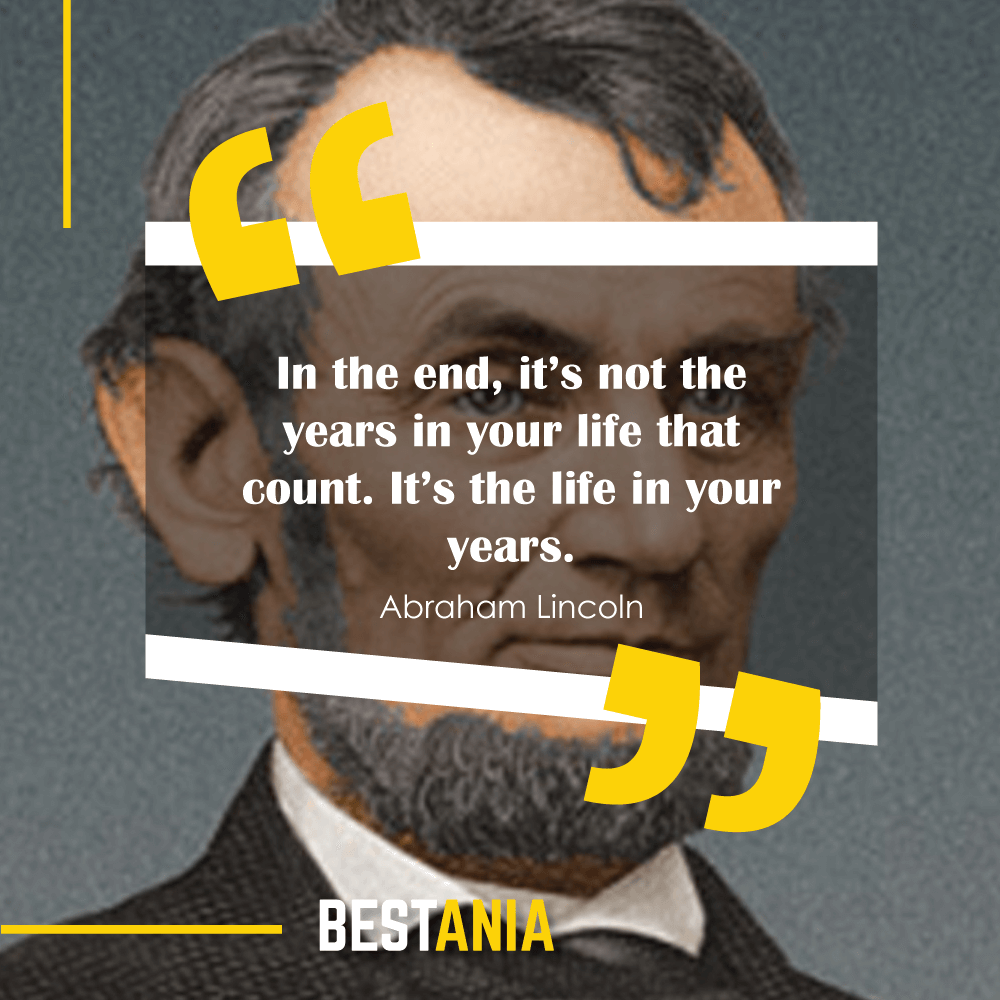 """In the end, it's not the years in your life that count. It's the life in your years."" —Abraham Lincoln"