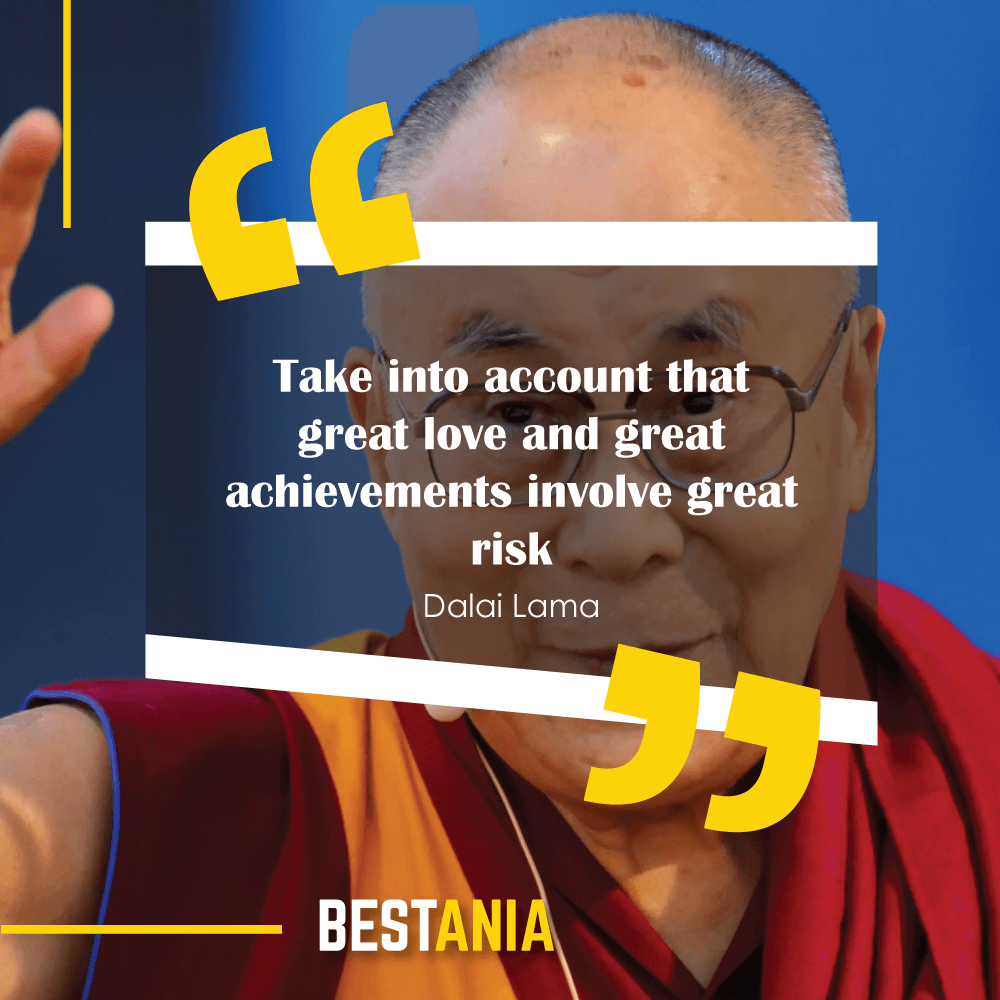 """Take into account that great love and great achievements involve great risk."" —Dalai Lama"