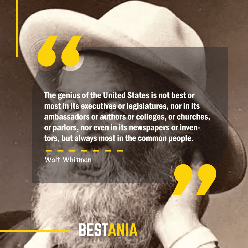 The genius of the United States is not best or most in its executives or legislatures, nor in its ambassadors or authors or colleges, or churches, or parlors, nor even in its newspapers or inventors, but always most in the common people. Walt Whitman