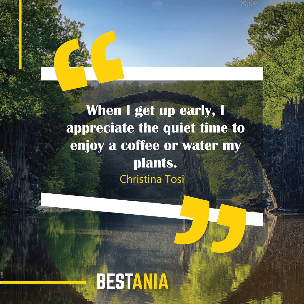 When I get up early, I appreciate the quiet time to enjoy a coffee or water my plants. Christina Tosi